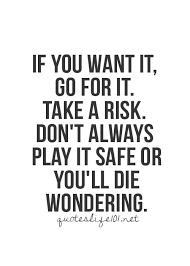 Go For It Quotes New If You Want It Go For It Take A Risk Don't Always Play It Safe Or