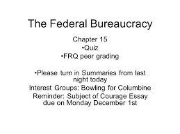 the federal bureaucracy chapter quiz frq peer grading please   please turn in summaries from last night today interest groups bowling for columbine reminder subject of courage essay due on monday 1st