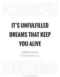 Quotes About Unfulfilled Dreams Best of It's Unfulfilled Dreams That Keep You Alive Picture Quotes