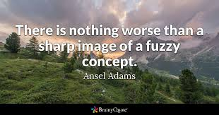 Ansel Adams Quotes 53 Stunning There Is Nothing Worse Than A Sharp Image Of A Fuzzy Concept