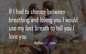 If I Had To Choose Between Breathing And Loving You Love Quotes