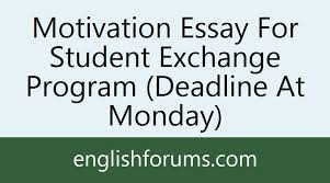 motivation essay for student exchange program deadline at monday