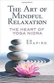 the art of mindful relaxation the heart of yoga nidra ed shapiro 0800759824410 amazon books