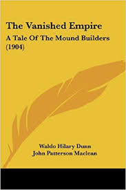 The Vanished Empire: A Tale Of The Mound Builders (1904): Dunn, Waldo  Hilary, Maclean, John Patterson: 9781120767974: Amazon.com: Books