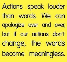 actions speak louder than words we can apologize over and over actions speak louder than words we can apologize over and over but if our actions don t change the words become meaningless out a change in your