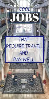 Interesting Jobs List 11 Cool Jobs That Require Travel Pay Well And Help You See