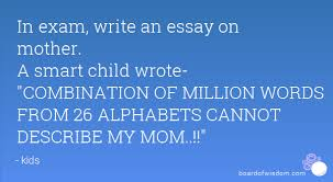 my favorite quotes s to  in exam write an essay on mother a smart child wrote combination of million words from 26 alphabets cannot describe my mom
