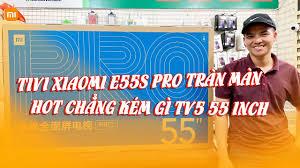 Sức hút của Tivi Xiaomi E55S Pro cũng chẳng thua kém gì Tivi Xiaomi Tv5 55  inch đâu nha - YouTube