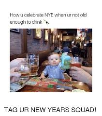 How Not Girl On Meme Years Enough Squad Ucelebrate Nye Tag New Old me Ur Drink To When Me