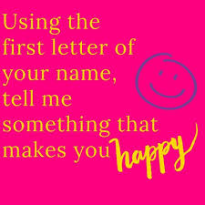 Using The First Letter Of Your Name Tell Me Something That Makes