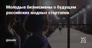 Молодые бизнесмены о будущем российских модных стартапов ...