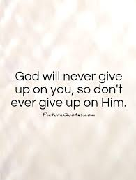 Never Give Up Christian Quotes Best Of God Will Never Give Up On You So Don't Ever Give Up On Him