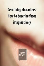 describing characters how to describe faces now novel describing characters 5 tips for describing fictional characters