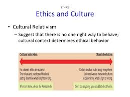 ethics  various ethical practices 6 ethics ethics and culture• cultural relativism