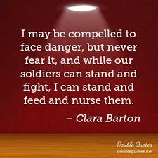 Clara Barton Quotes Awesome I May Be Compelled To Face Danger But Never Fear It And While Our