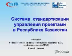 Презентация на тему logo Проектное управление как инструмент  11 Система стандартизации управления проектами в Республике Казахстан Президент Союза проектных менеджеров Республики Казахстан д