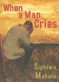 when a man cries by south african writer siphiwo mahala