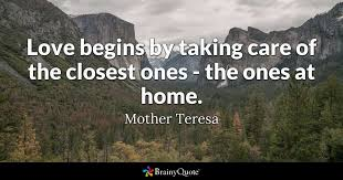 mother teresa quotes brainyquote love begins by taking care of the closest ones the ones at home