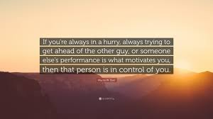 wayne w dyer quote if you re always in a hurry always trying wayne w dyer quote if you re always in a hurry