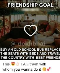FRIENDSHIP GOAL A Dekhbhai BUY AN OLD SCHOOL BUS REPLACE THE SEATS Gorgeous Old School Friends