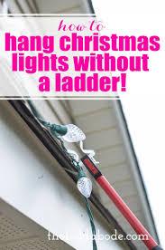 Best Way To Hang Christmas Lights How To Hang Christmas Lights Without A Ladder Best Pins
