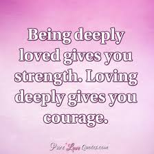 Quotes About Being Loved Delectable Being Deeply Loved Gives You Strength Loving Deeply Gives You