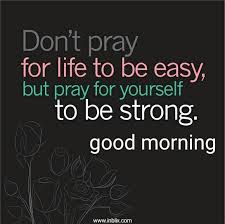 Good Morning Unknown Quotes Best of Don't Pray For Life To Be Easy By Unknown InBlix