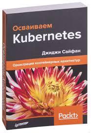 «<b>Осваиваем Kubernetes</b>. <b>Оркестрация контейнерных</b> архитектур ...