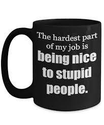 office mug. 15oz Coffee Mugs; Rude Mug. The Hardest Part Of My Job Is Being Nice To Stupid People, Office Mug A