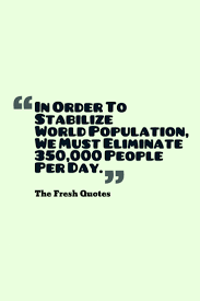 all times best population quotes and sayings in order to stabilize world population we must eliminate 350 000 people per day