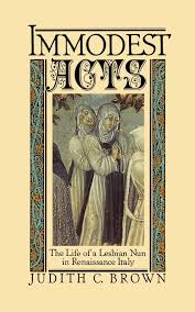 Benedetta was abbess of the convent of the mother of god in pescia, italy when she was accused of heresy and female. Amazon Com Immodest Acts The Life Of A Lesbian Nun In Renaissance Italy Studies In The History Of Sexuality 9780195042252 Brown Judith C Books