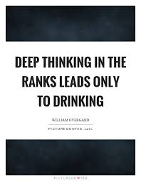 Deep Thinking Quotes Magnificent Deep Thinking In The Ranks Leads Only To Drinking Picture Quotes