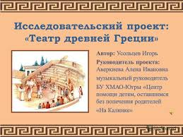 Презентация на тему Театр древней Греции Исследовательский  1 Исследовательский проект Театр древней Греции