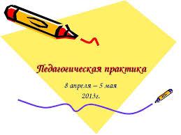 Презентация на тему Педагогическая практика скачать  Педагогическая практика 8 апреля 5 мая 2013г