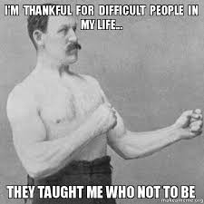 I'm thankful for difficult people in my life... they taught me who ... via Relatably.com