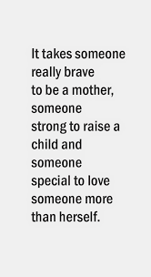 Strong Mother Quotes Cool It Takes Someone Really Brave To Be A Mother Someone Strong To