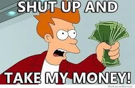 Shut Up And Take My Money Meme   WeKnowMemes via Relatably.com