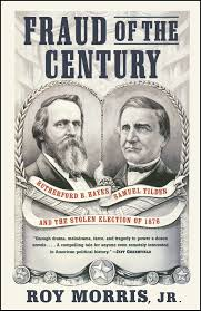 election of 1876 fraud of the century book by roy jr morris official publisher