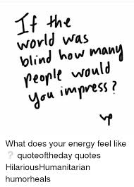 World Was Blind How Many People Would Au Impress What Does Your Beauteous Blind Quotes