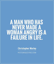 Man Quotes About Life Delectable A Man Who Has Never Made A Woman Angry Is A Failure In Life