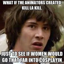 what if the animators created kill la kill. just to see if women ... via Relatably.com