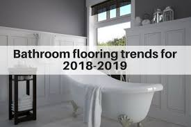 bathroom flooring trends for 2019 popular tile trends for floors and walls
