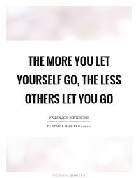 Letting Yourself Go Quotes Best of The More You Let Yourself Go The Less Others Let You Go Picture