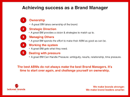 how to be successful in the brand manager role beloved brands most new brand managers mistakenly think this role is about managing because they finally get a chance to manage a direct report however the bigger part