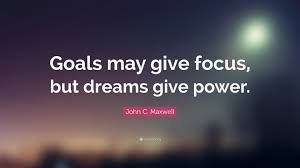 "Quotes About Goals And Dreams Best Of John C Maxwell Quote ""Goals May Give Focus But Dreams Give Power"
