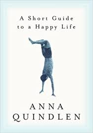 a short guide to a happy life anna quindlen  a short guide to a happy life anna quindlen 9780375504617 com books