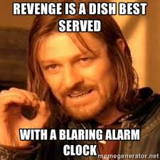 revenge is a dish best served with a blaring alarm clock - one ... via Relatably.com