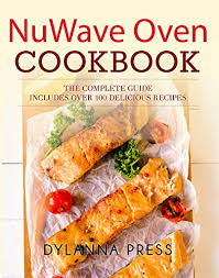 Nuwave Oven Cookbook The Complete Guide To Getting The Most Out Of Your Nuwave Oven Includes Over 100 Easy And Delicious Recipes See More