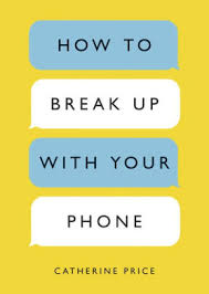 How To Break Up With Your Phone The 30 Day Plan To Take Back Your