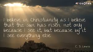 Cs Lewis Christianity Quotes Best Of I Believe In Christianity As I Believe That The Sun Has Risen Not